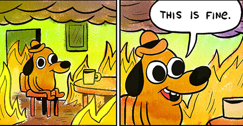 The 'this is fine' meme, showing a character in a fire-filled office that believes all is well